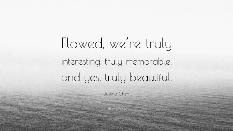 """Justina Chen Quote: """"Flawed, we're truly interesting, truly memorable, and yes, truly beautiful."""""""