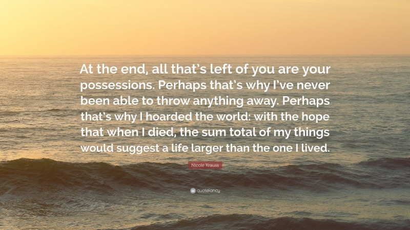 """Nicole Krauss Quote: """"At the end, all that's left of you are your possessions. Perhaps that's why I've never been able to throw anything away. Perhaps that's why I hoarded the world: with the hope that when I died, the sum total of my things would suggest a life larger than the one I lived."""""""