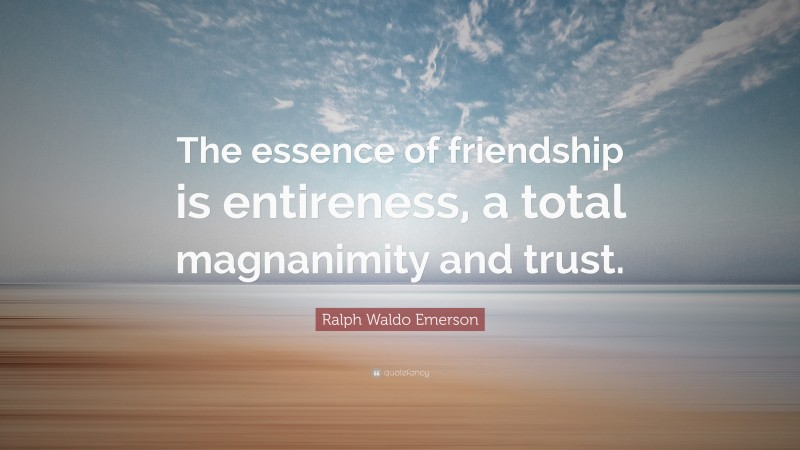 """Ralph Waldo Emerson Quote: """"The essence of friendship is entireness, a total magnanimity and trust."""""""