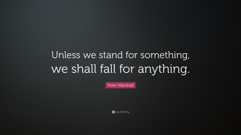 """Peter Marshall Quote: """"Unless we stand for something, we shall fall for anything."""""""