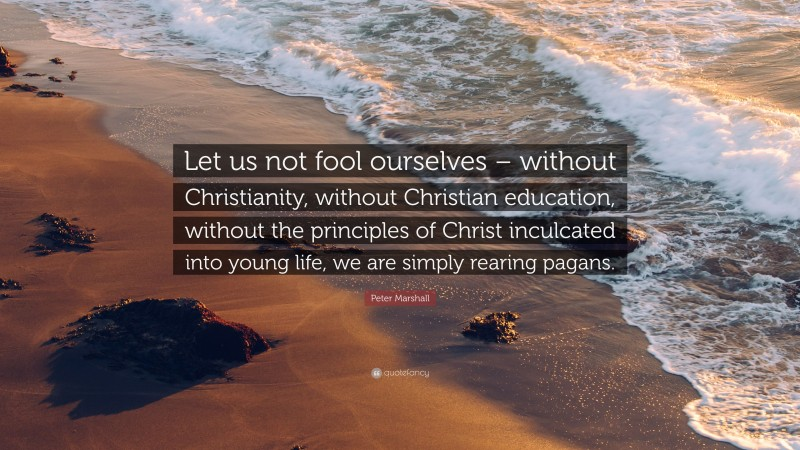 """Peter Marshall Quote: """"Let us not fool ourselves – without Christianity, without Christian education, without the principles of Christ inculcated into young life, we are simply rearing pagans."""""""