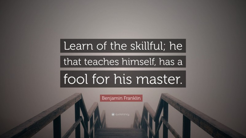 """Benjamin Franklin Quote: """"Learn of the skillful; he that teaches himself, has a fool for his master."""""""