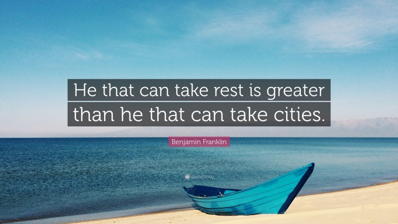 """Benjamin Franklin Quote: """"He that can take rest is greater than he that can take cities."""""""