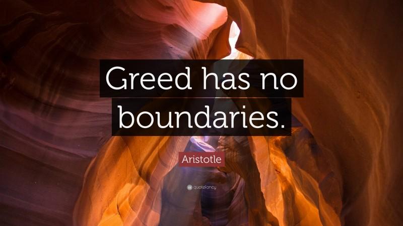 "Aristotle Quote: ""Greed has no boundaries."""