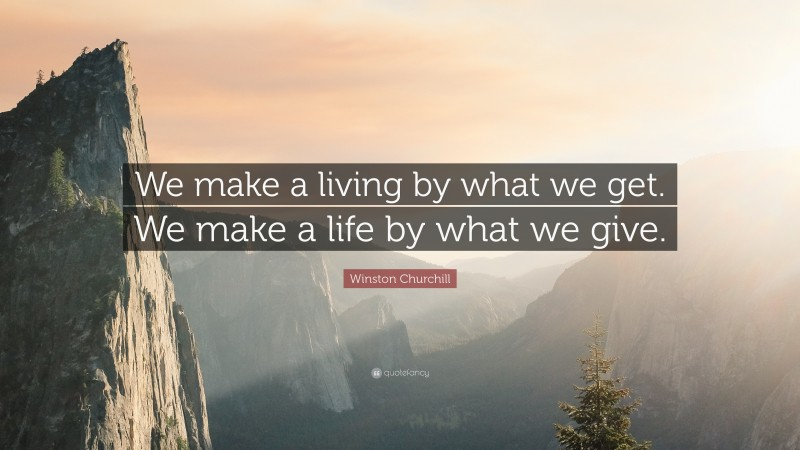 """Winston Churchill Quote: """"We make a living by what we get.  We make a life by what we give."""""""