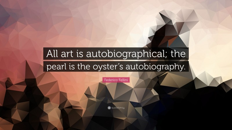 """Federico Fellini Quote: """"All art is autobiographical; the pearl is the oyster's autobiography."""""""