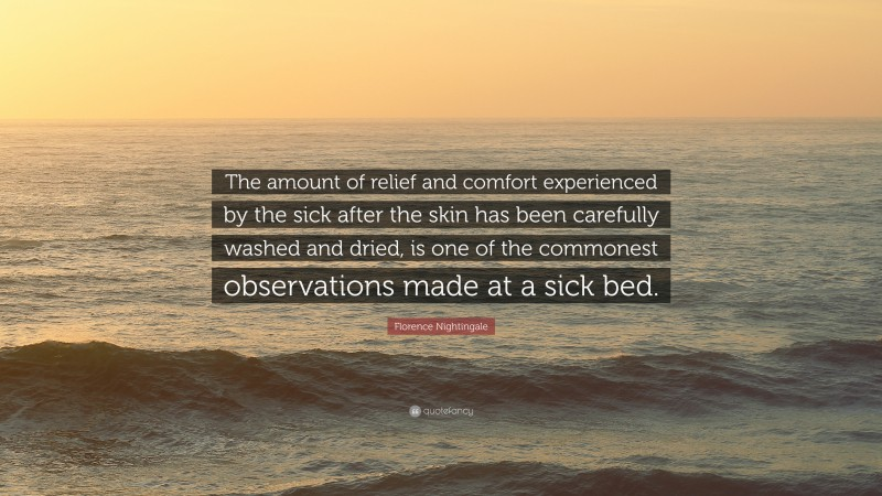 """Florence Nightingale Quote: """"The amount of relief and comfort experienced by the sick after the skin has been carefully washed and dried, is one of the commonest observations made at a sick bed."""""""