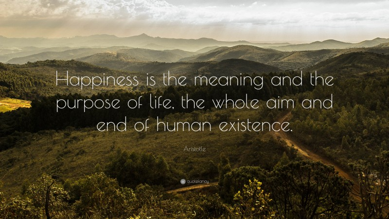 """Aristotle Quote: """"Happiness is the meaning and the purpose of life, the whole aim and end of human existence."""""""