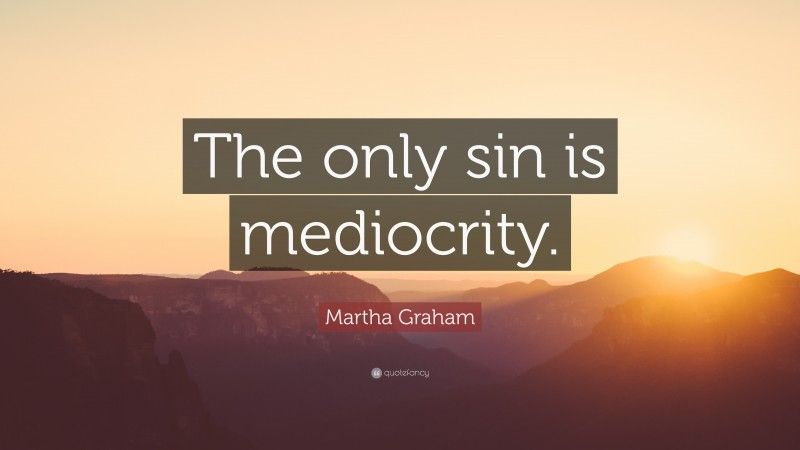 """Martha Graham Quote: """"The only sin is mediocrity."""""""