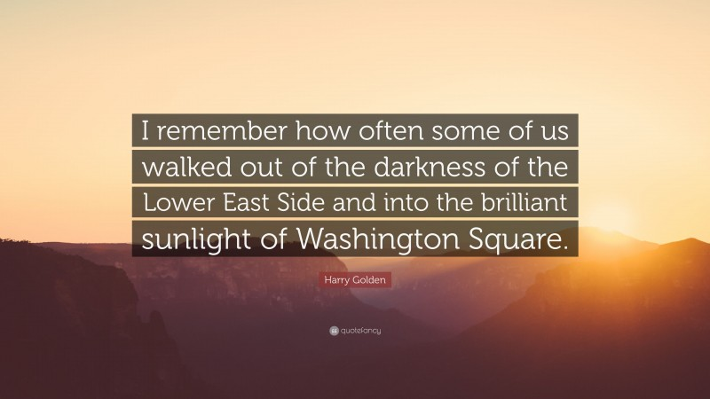 """Harry Golden Quote: """"I remember how often some of us walked out of the darkness of the Lower East Side and into the brilliant sunlight of Washington Square."""""""