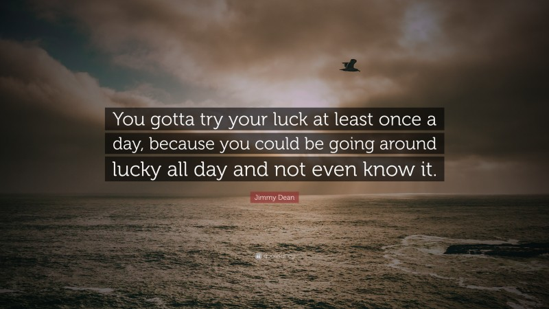 """Jimmy Dean Quote: """"You gotta try your luck at least once a day, because you could be going around lucky all day and not even know it."""""""