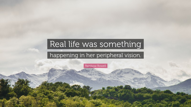 """Rainbow Rowell Quote: """"Real life was something happening in her peripheral vision."""""""