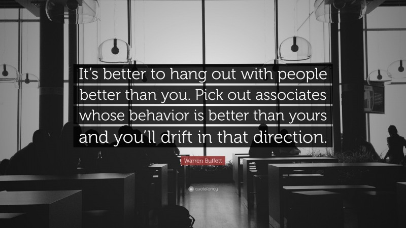 """Warren Buffett Quote: """"It's better to hang out with people better than you. Pick out associates whose behavior is better than yours and you'll drift in that direction."""""""