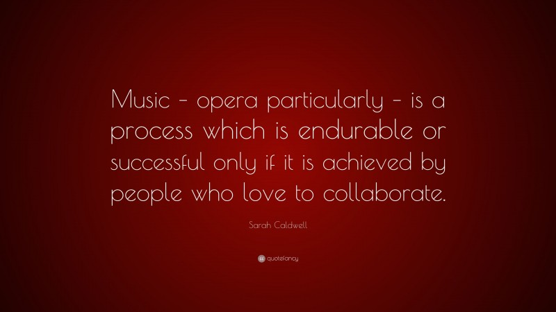 """Sarah Caldwell Quote: """"Music – opera particularly – is a process which is endurable or successful only if it is achieved by people who love to collaborate."""""""