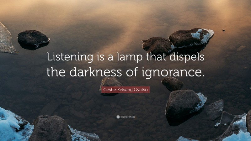 """Geshe Kelsang Gyatso Quote: """"Listening is a lamp that dispels the darkness of ignorance."""""""
