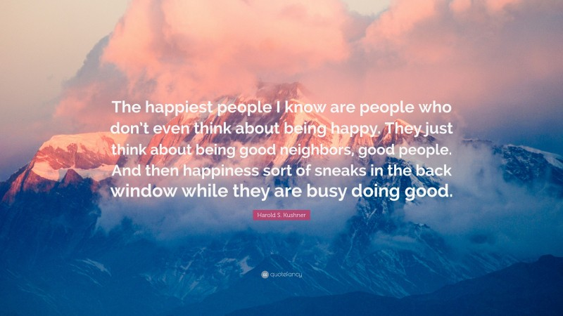 """Harold S. Kushner Quote: """"The happiest people I know are people who don't even think about being happy. They just think about being good neighbors, good people. And then happiness sort of sneaks in the back window while they are busy doing good."""""""