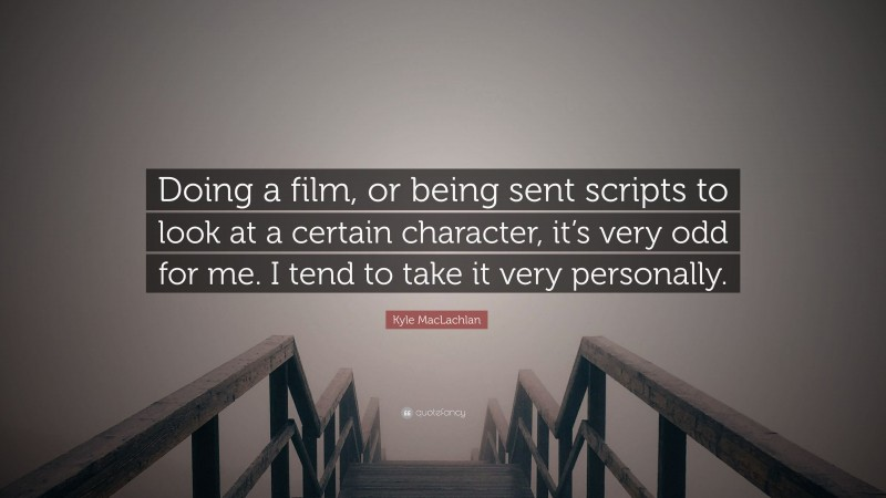 """Kyle MacLachlan Quote: """"Doing a film, or being sent scripts to look at a certain character, it's very odd for me. I tend to take it very personally."""""""