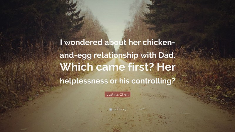 """Justina Chen Quote: """"I wondered about her chicken-and-egg relationship with Dad. Which came first? Her helplessness or his controlling?"""""""