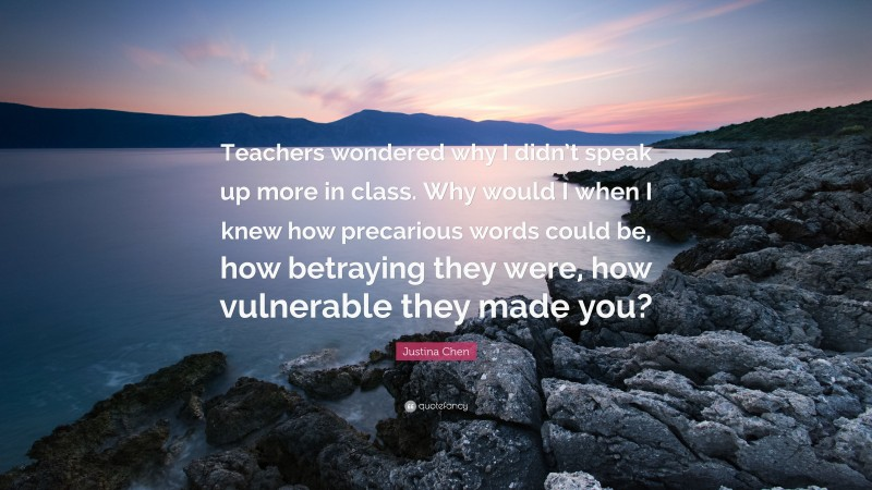"""Justina Chen Quote: """"Teachers wondered why I didn't speak up more in class. Why would I when I knew how precarious words could be, how betraying they were, how vulnerable they made you?"""""""