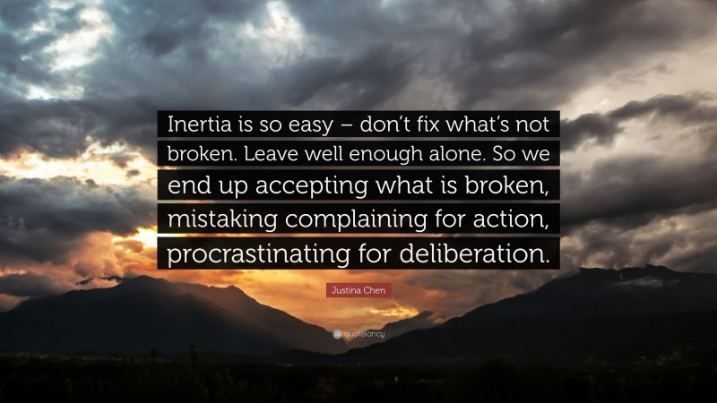 """Justina Chen Quote: """"Inertia is so easy – don't fix what's not broken. Leave well enough alone. So we end up accepting what is broken, mistaking complaining for action, procrastinating for deliberation."""""""