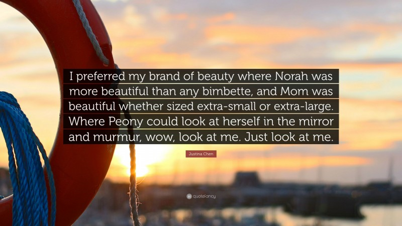 """Justina Chen Quote: """"I preferred my brand of beauty where Norah was more beautiful than any bimbette, and Mom was beautiful whether sized extra-small or extra-large. Where Peony could look at herself in the mirror and murmur, wow, look at me. Just look at me."""""""
