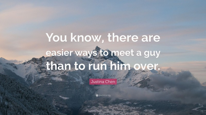 """Justina Chen Quote: """"You know, there are easier ways to meet a guy than to run him over."""""""