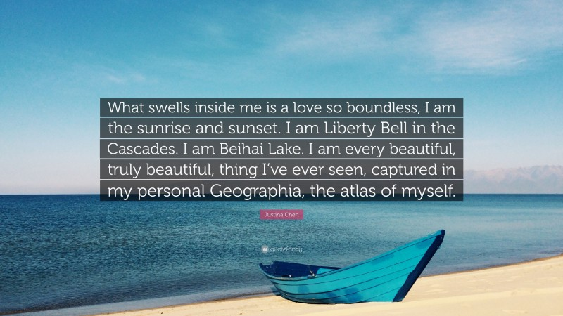 """Justina Chen Quote: """"What swells inside me is a love so boundless, I am the sunrise and sunset. I am Liberty Bell in the Cascades. I am Beihai Lake. I am every beautiful, truly beautiful, thing I've ever seen, captured in my personal Geographia, the atlas of myself."""""""