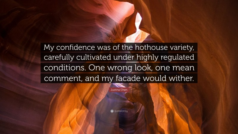 """Justina Chen Quote: """"My confidence was of the hothouse variety, carefully cultivated under highly regulated conditions. One wrong look, one mean comment, and my facade would wither."""""""