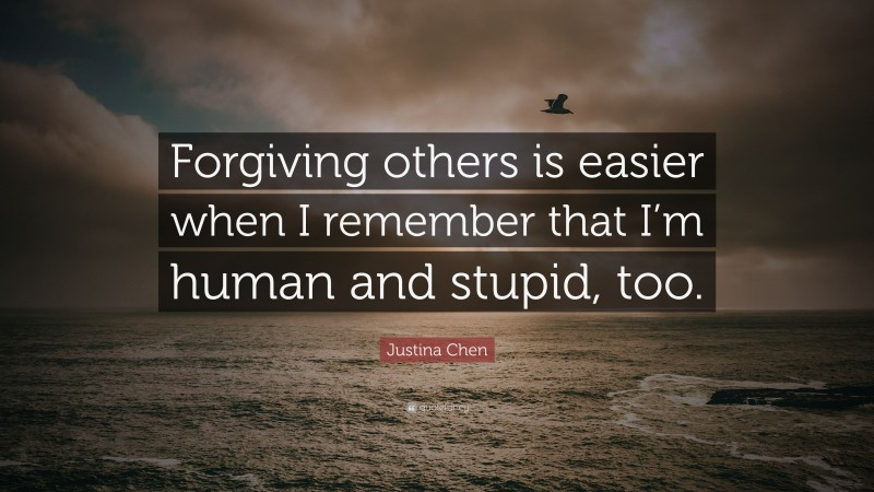 """Justina Chen Quote: """"Forgiving others is easier when I remember that I'm human and stupid, too."""""""