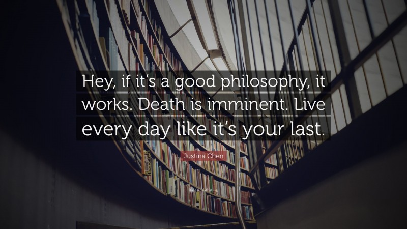 """Justina Chen Quote: """"Hey, if it's a good philosophy, it works. Death is imminent. Live every day like it's your last."""""""