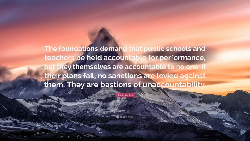 """Diane Ravitch Quote: """"The foundations demand that public schools and teachers be held accountable for performance, but they themselves are accountable to no one. If their plans fail, no sanctions are levied against them. They are bastions of unaccountability."""""""