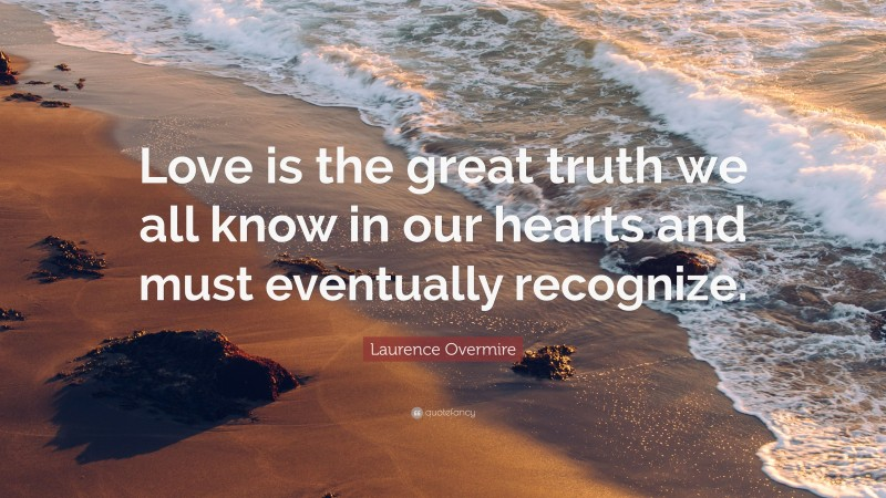 """Laurence Overmire Quote: """"Love is the great truth we all know in our hearts and must eventually recognize."""""""