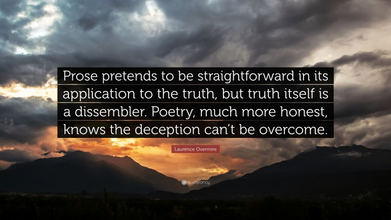 """Laurence Overmire Quote: """"Prose pretends to be straightforward in its application to the truth, but truth itself is a dissembler. Poetry, much more honest, knows the deception can't be overcome."""""""