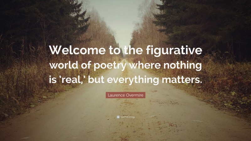 """Laurence Overmire Quote: """"Welcome to the figurative world of poetry where nothing is 'real,' but everything matters."""""""
