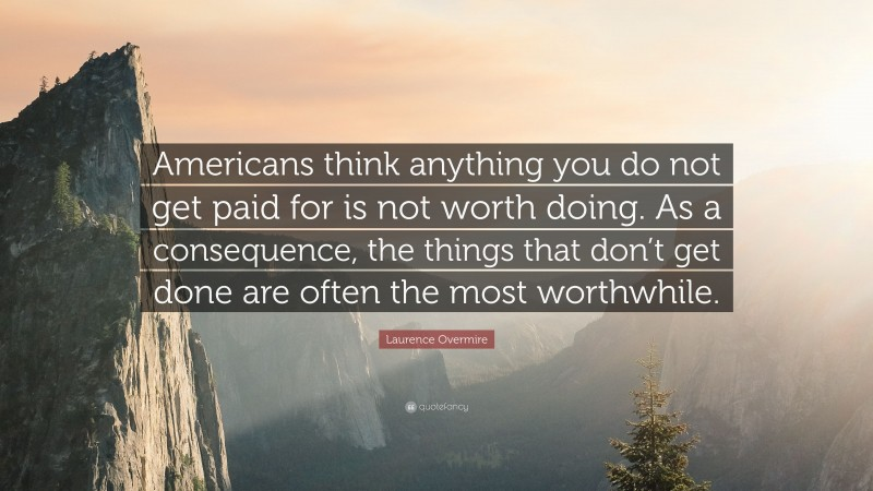 """Laurence Overmire Quote: """"Americans think anything you do not get paid for is not worth doing. As a consequence, the things that don't get done are often the most worthwhile."""""""