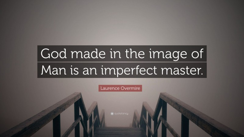 """Laurence Overmire Quote: """"God made in the image of Man is an imperfect master."""""""