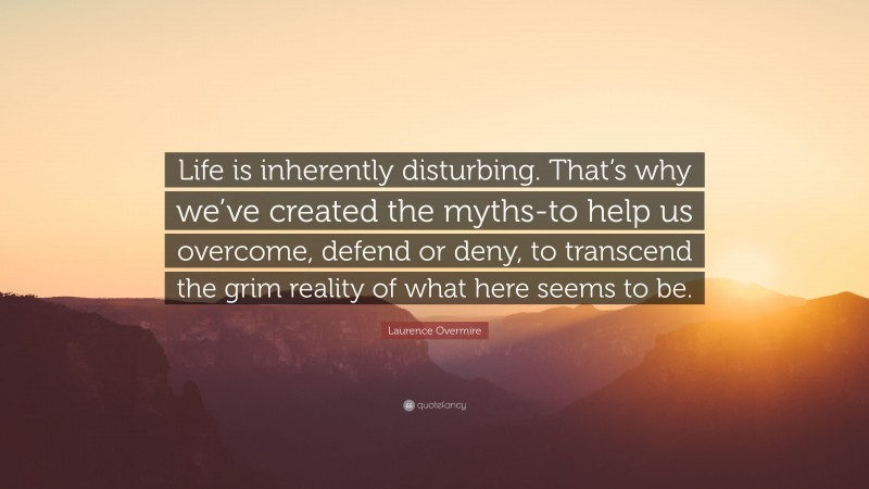 """Laurence Overmire Quote: """"Life is inherently disturbing. That's why we've created the myths-to help us overcome, defend or deny, to transcend the grim reality of what here seems to be."""""""