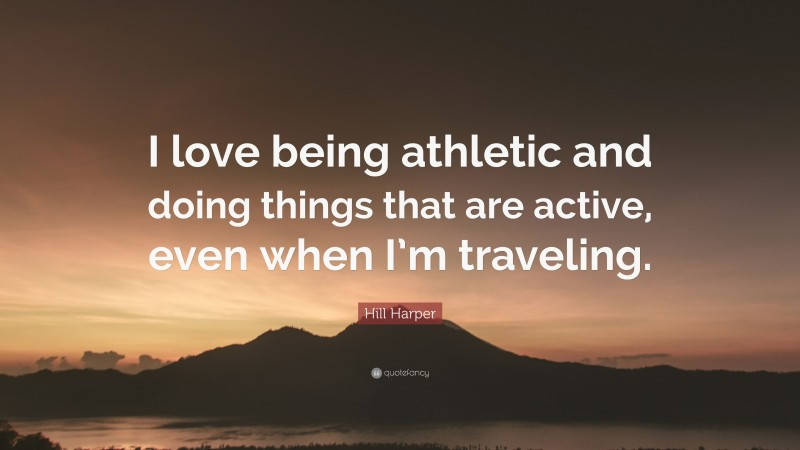 """Hill Harper Quote: """"I love being athletic and doing things that are active, even when I'm traveling."""""""