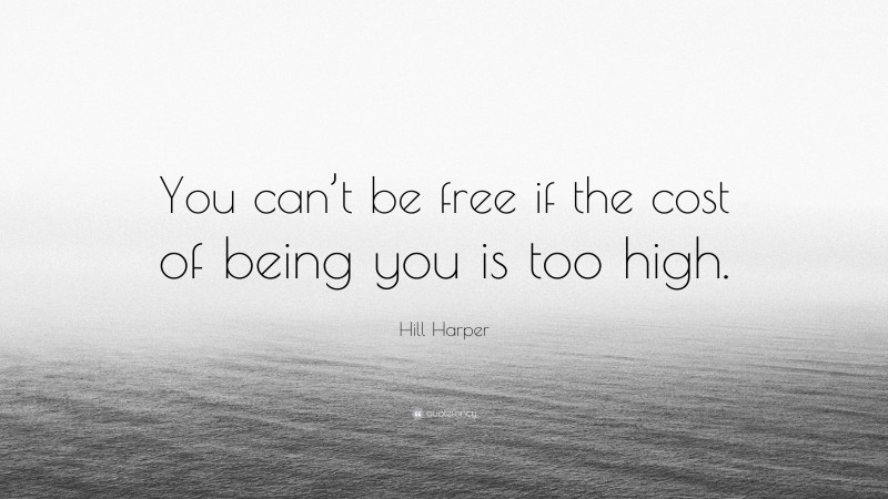 """Hill Harper Quote: """"You can't be free if the cost of being you is too high."""""""