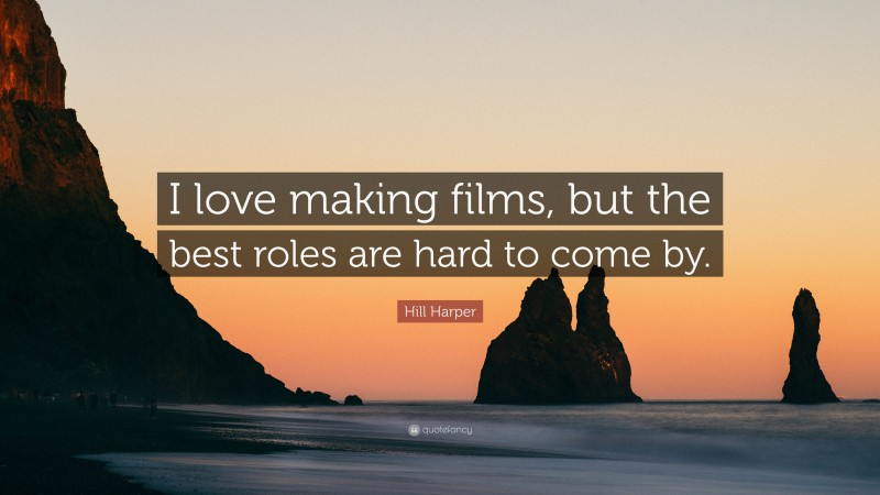 """Hill Harper Quote: """"I love making films, but the best roles are hard to come by."""""""