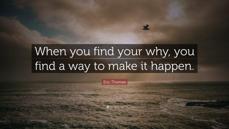 """Eric Thomas Quote: """"When you find your why, you find a way to make it happen."""""""