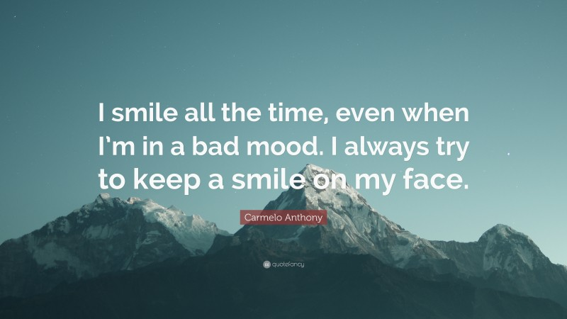 """Carmelo Anthony Quote: """"I smile all the time, even when I'm in a bad mood. I always try to keep a smile on my face."""""""