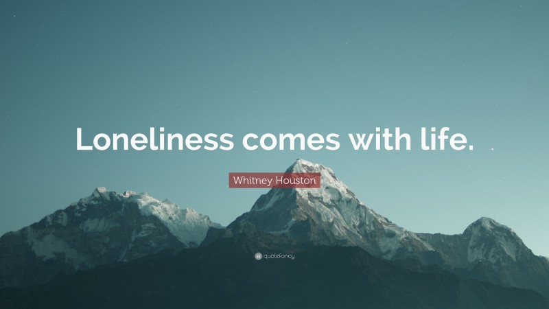 """Whitney Houston Quote: """"Loneliness comes with life."""""""