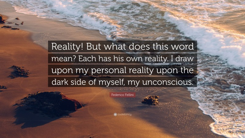 """Federico Fellini Quote: """"Reality! But what does this word mean? Each has his own reality. I draw upon my personal reality upon the dark side of myself, my unconscious."""""""
