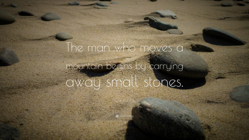 """Confucius Quote: """"The man who moves a mountain begins by carrying away small stones."""""""
