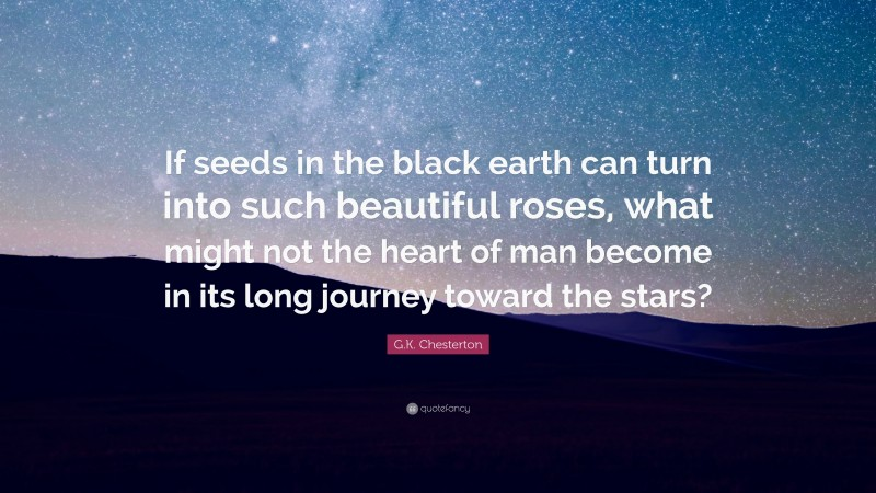 """Gilbert K. Chesterton Quote: """"If seeds in the black earth can turn into such beautiful roses, what might not the heart of man become in its long journey toward the stars?"""""""