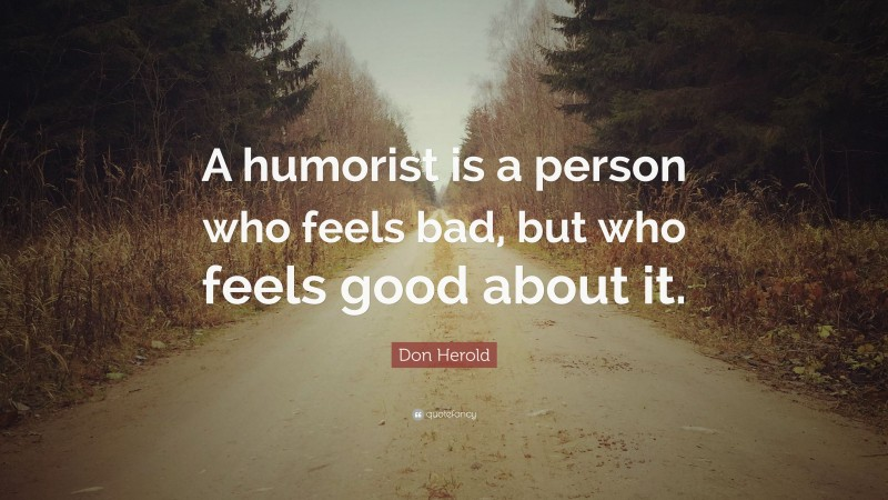 """Don Herold Quote: """"A humorist is a person who feels bad, but who feels good about it."""""""