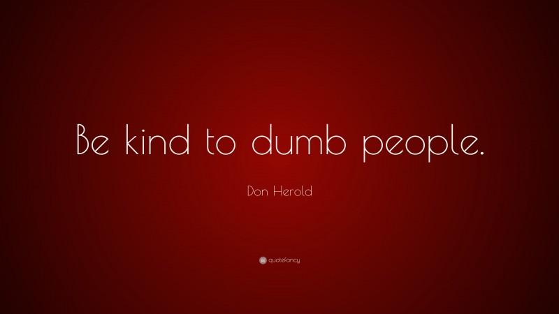 """Don Herold Quote: """"Be kind to dumb people."""""""
