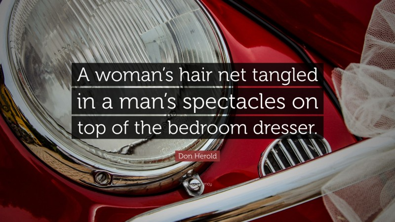 """Don Herold Quote: """"A woman's hair net tangled in a man's spectacles on top of the bedroom dresser."""""""
