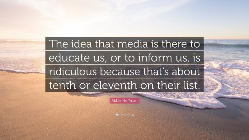"""Abbie Hoffman Quote: """"The idea that media is there to educate us, or to inform us, is ridiculous because that's about tenth or eleventh on their list."""""""